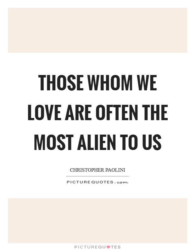 Those whom we love are often the most alien to us Picture Quote #1