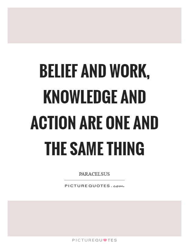 Belief and work, knowledge and action are one and the same thing Picture Quote #1