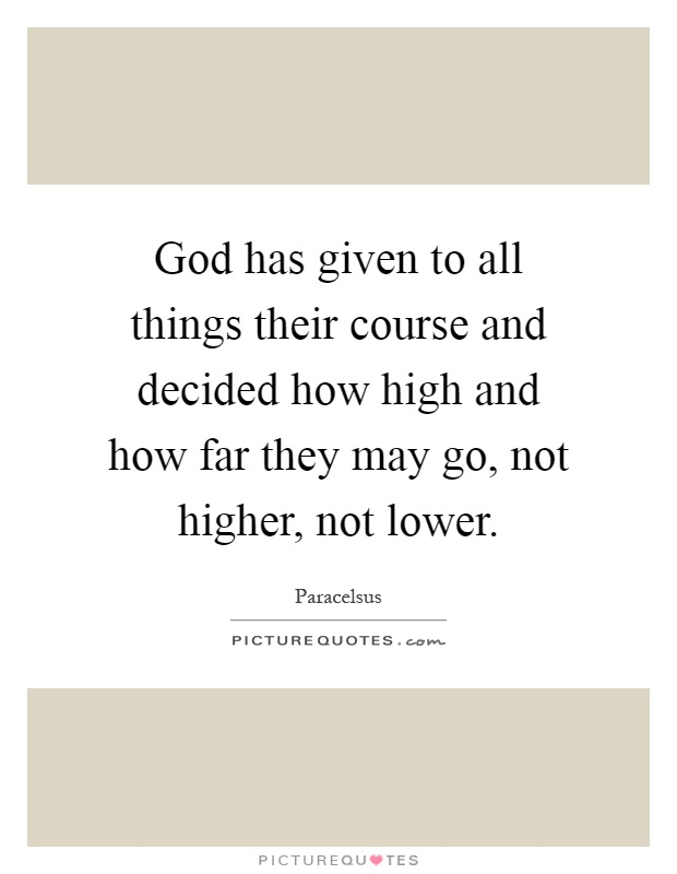 God has given to all things their course and decided how high and how far they may go, not higher, not lower Picture Quote #1