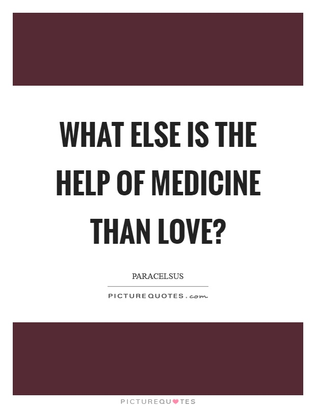 What else is the help of medicine than love? Picture Quote #1