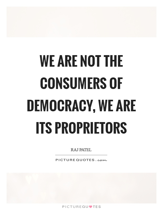 We are not the consumers of democracy, we are its proprietors Picture Quote #1