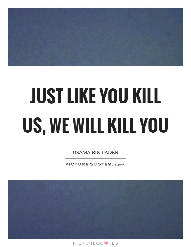 Just like you kill us, we will kill you Picture Quote #1