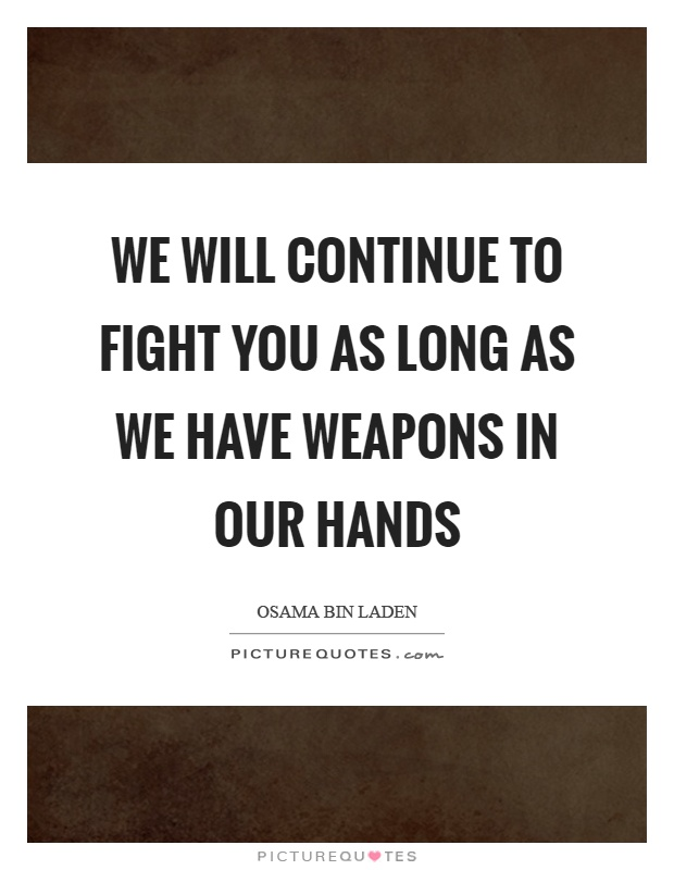We will continue to fight you as long as we have weapons in our hands Picture Quote #1