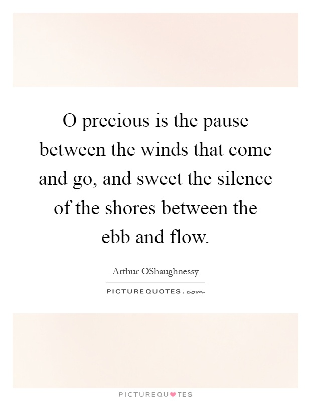 O precious is the pause between the winds that come and go, and sweet the silence of the shores between the ebb and flow Picture Quote #1