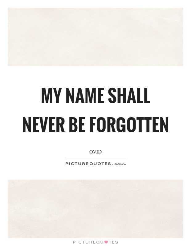 My name shall never be forgotten Picture Quote #1