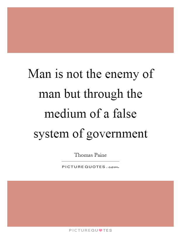 Man is not the enemy of man but through the medium of a false system of government Picture Quote #1