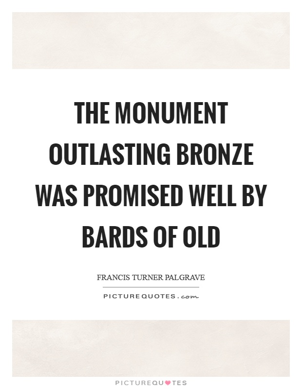 The monument outlasting bronze was promised well by bards of old Picture Quote #1