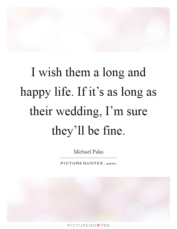 I wish them a long and happy life. If it's as long as their wedding, I'm sure they'll be fine Picture Quote #1
