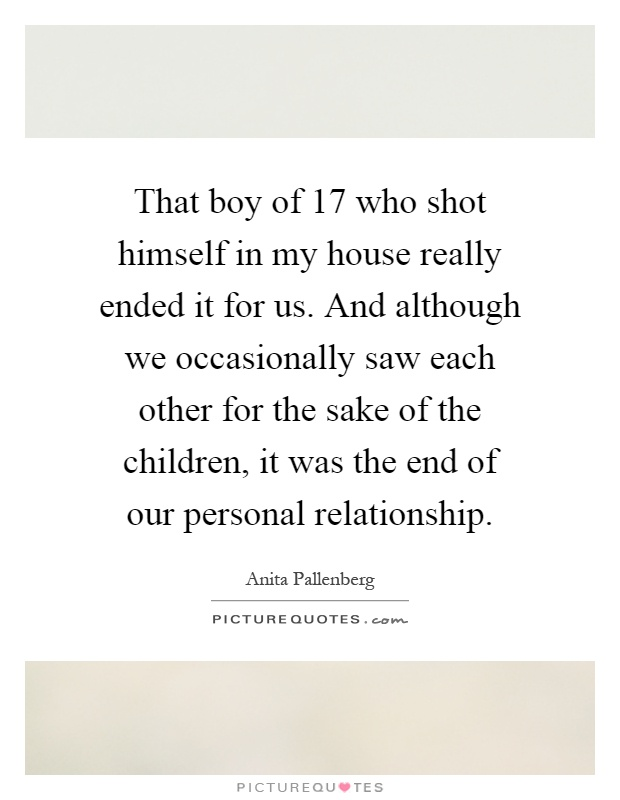 That boy of 17 who shot himself in my house really ended it for us. And although we occasionally saw each other for the sake of the children, it was the end of our personal relationship Picture Quote #1