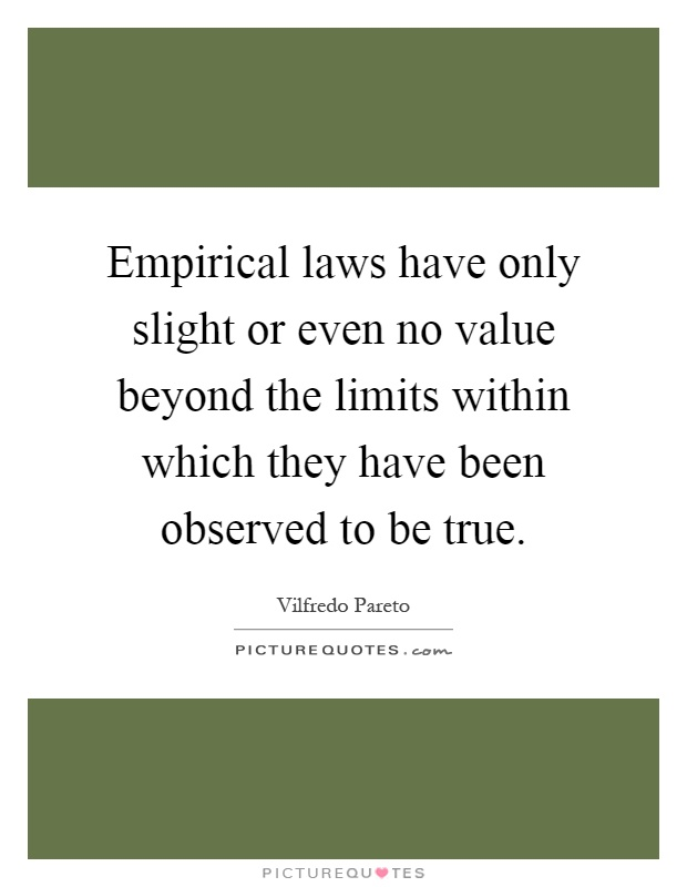 Empirical laws have only slight or even no value beyond the limits within which they have been observed to be true Picture Quote #1