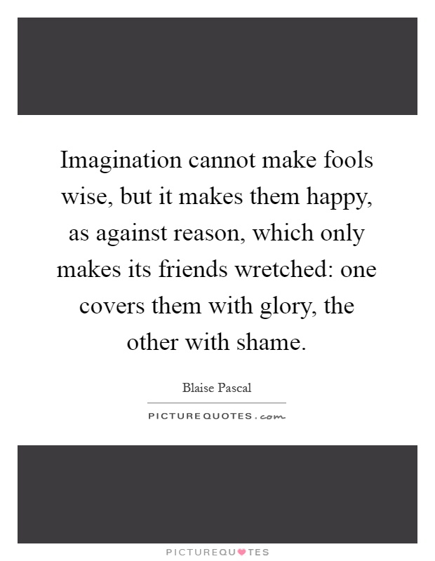 Imagination cannot make fools wise, but it makes them happy, as against reason, which only makes its friends wretched: one covers them with glory, the other with shame Picture Quote #1