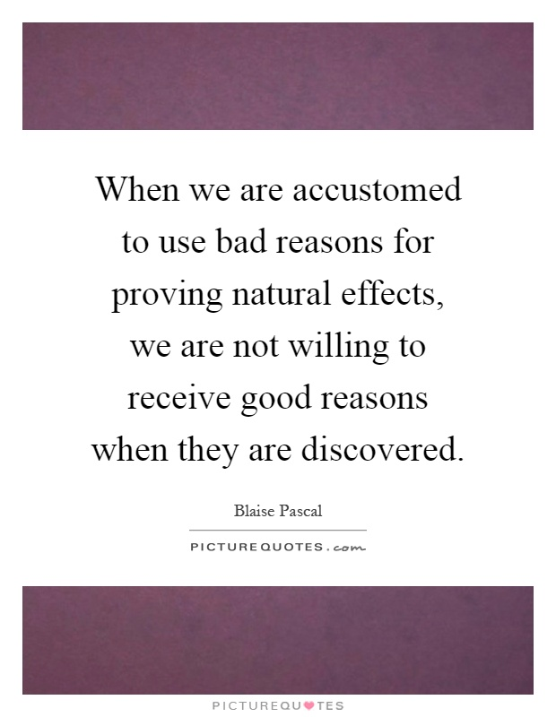 When we are accustomed to use bad reasons for proving natural effects, we are not willing to receive good reasons when they are discovered Picture Quote #1