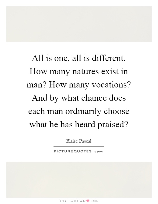 All is one, all is different. How many natures exist in man? How many vocations? And by what chance does each man ordinarily choose what he has heard praised? Picture Quote #1