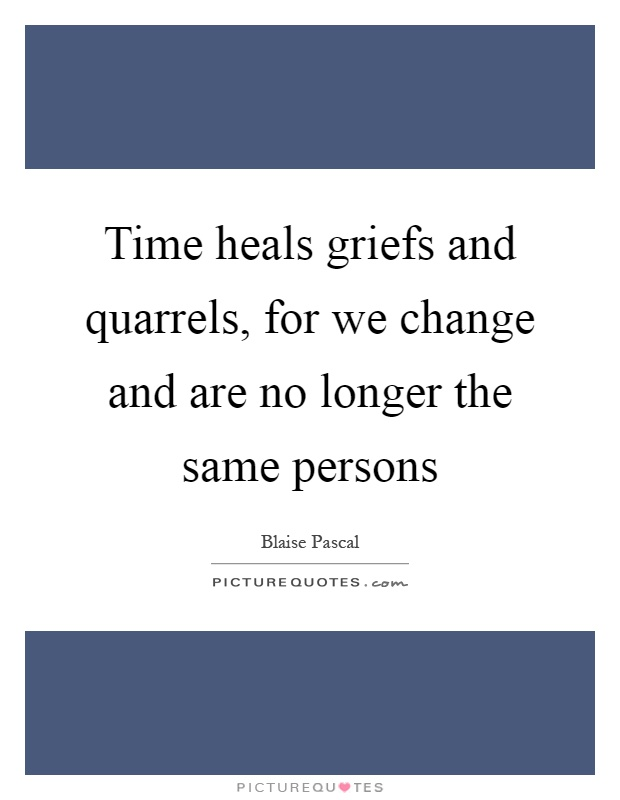 Time heals griefs and quarrels, for we change and are no longer the same persons Picture Quote #1
