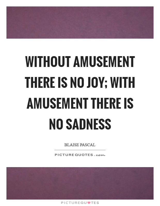 Without amusement there is no joy; with amusement there is no sadness Picture Quote #1