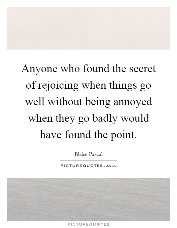 Anyone who found the secret of rejoicing when things go well without being annoyed when they go badly would have found the point Picture Quote #1