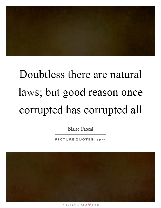 Doubtless there are natural laws; but good reason once corrupted has corrupted all Picture Quote #1