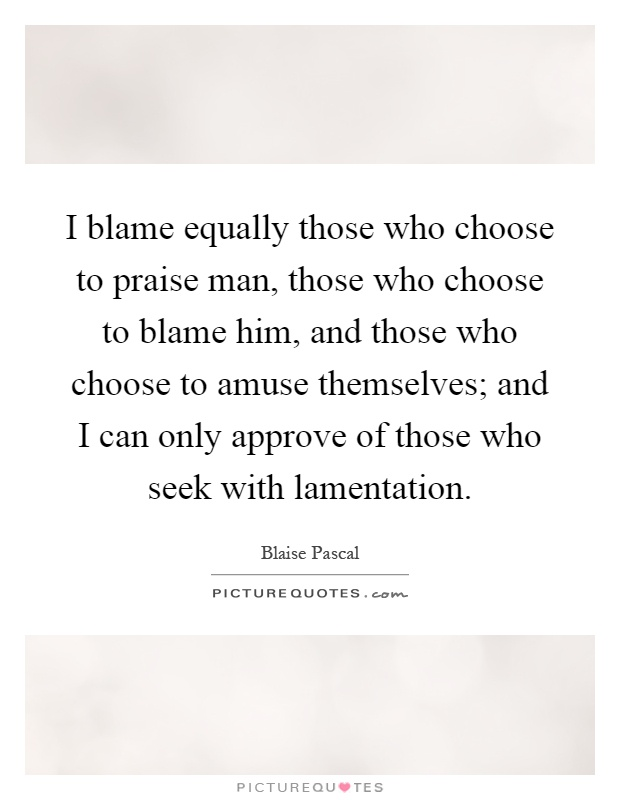 I blame equally those who choose to praise man, those who choose to blame him, and those who choose to amuse themselves; and I can only approve of those who seek with lamentation Picture Quote #1