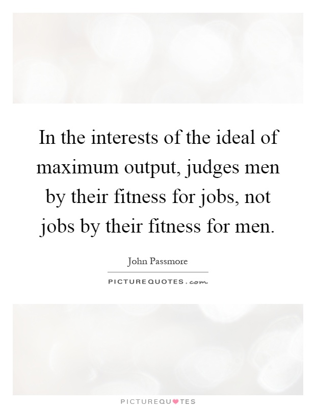 In the interests of the ideal of maximum output, judges men by their fitness for jobs, not jobs by their fitness for men Picture Quote #1