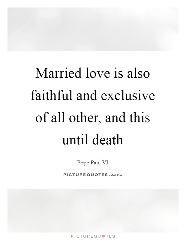 Married love is also faithful and exclusive of all other, and this until death Picture Quote #1