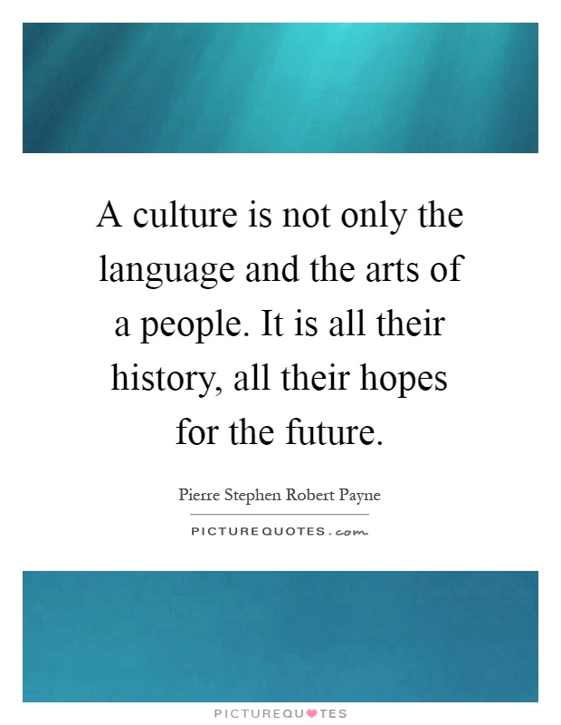 A culture is not only the language and the arts of a people. It is all their history, all their hopes for the future Picture Quote #1