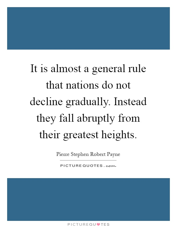 It is almost a general rule that nations do not decline gradually. Instead they fall abruptly from their greatest heights Picture Quote #1