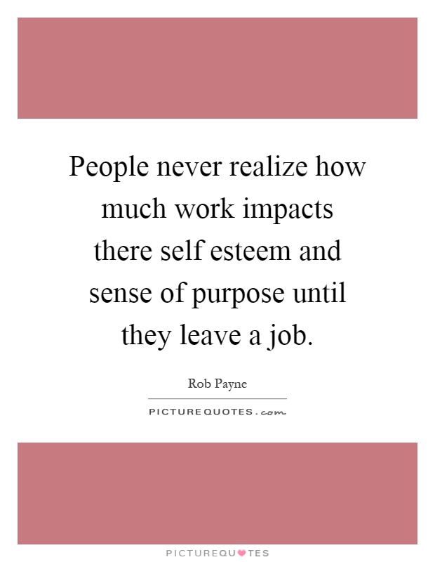 People never realize how much work impacts there self esteem and sense of purpose until they leave a job Picture Quote #1