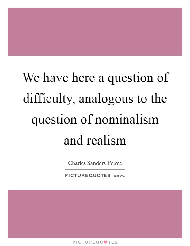 We have here a question of difficulty, analogous to the question of nominalism and realism Picture Quote #1