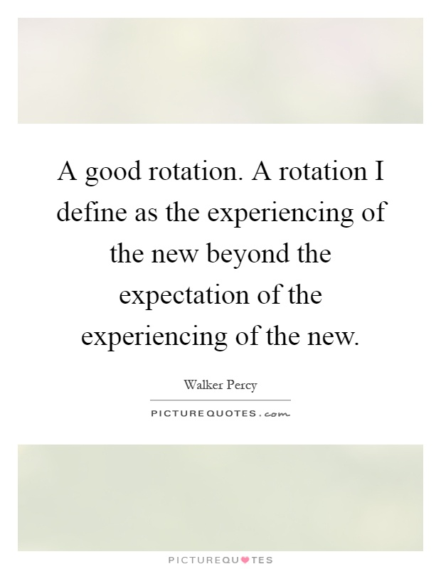 A good rotation. A rotation I define as the experiencing of the new beyond the expectation of the experiencing of the new Picture Quote #1