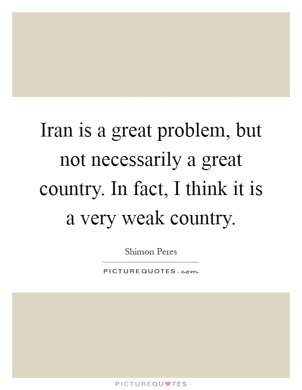 Iran is a great problem, but not necessarily a great country. In fact, I think it is a very weak country Picture Quote #1