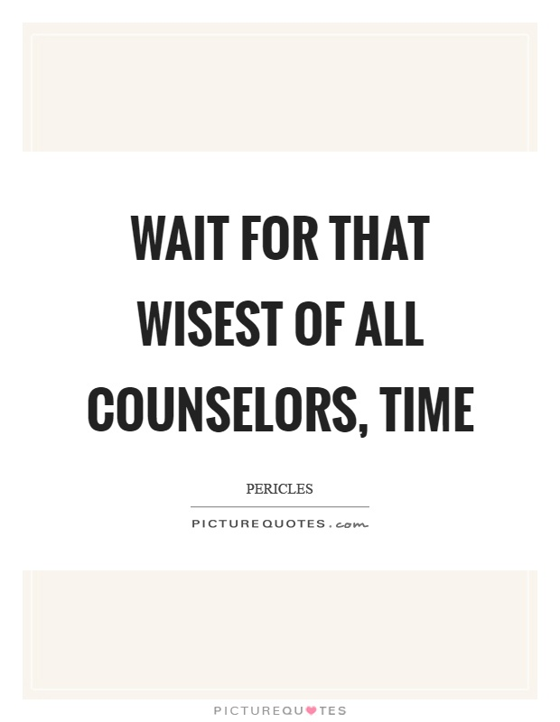 Wait for that wisest of all counselors, time Picture Quote #1
