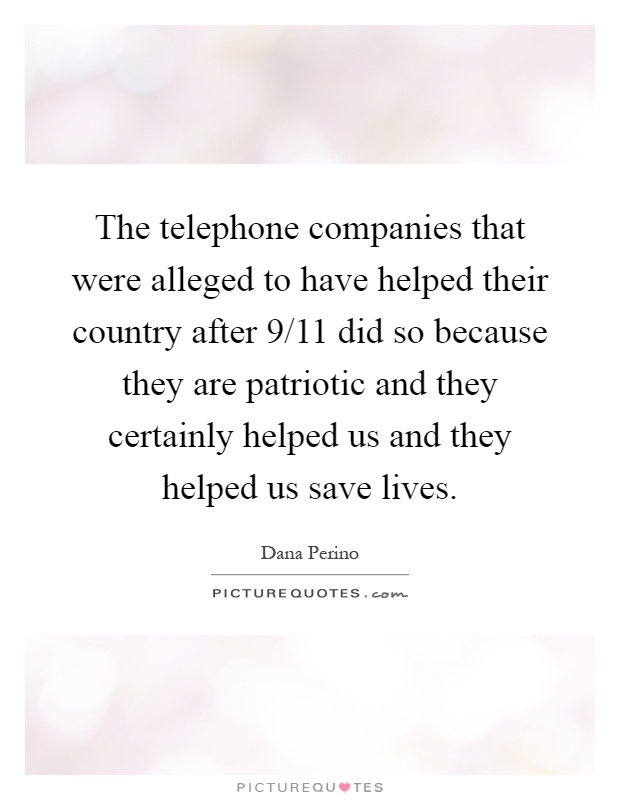 The telephone companies that were alleged to have helped their country after 9/11 did so because they are patriotic and they certainly helped us and they helped us save lives Picture Quote #1