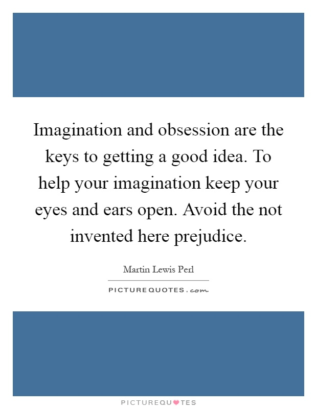 Imagination and obsession are the keys to getting a good idea. To help your imagination keep your eyes and ears open. Avoid the not invented here prejudice Picture Quote #1