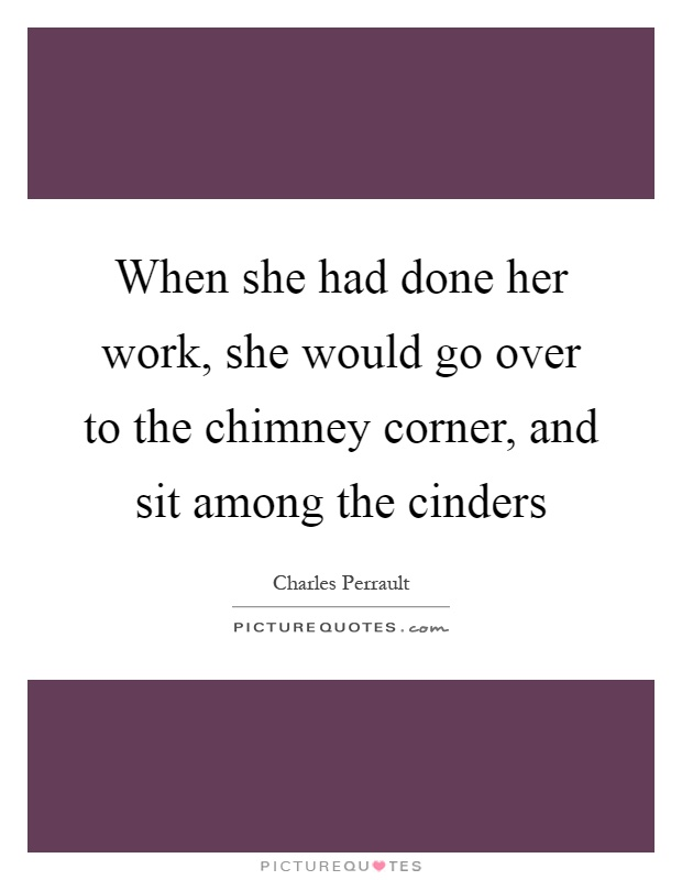 When she had done her work, she would go over to the chimney corner, and sit among the cinders Picture Quote #1