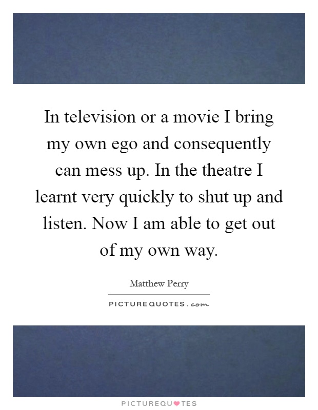 In television or a movie I bring my own ego and consequently can mess up. In the theatre I learnt very quickly to shut up and listen. Now I am able to get out of my own way Picture Quote #1