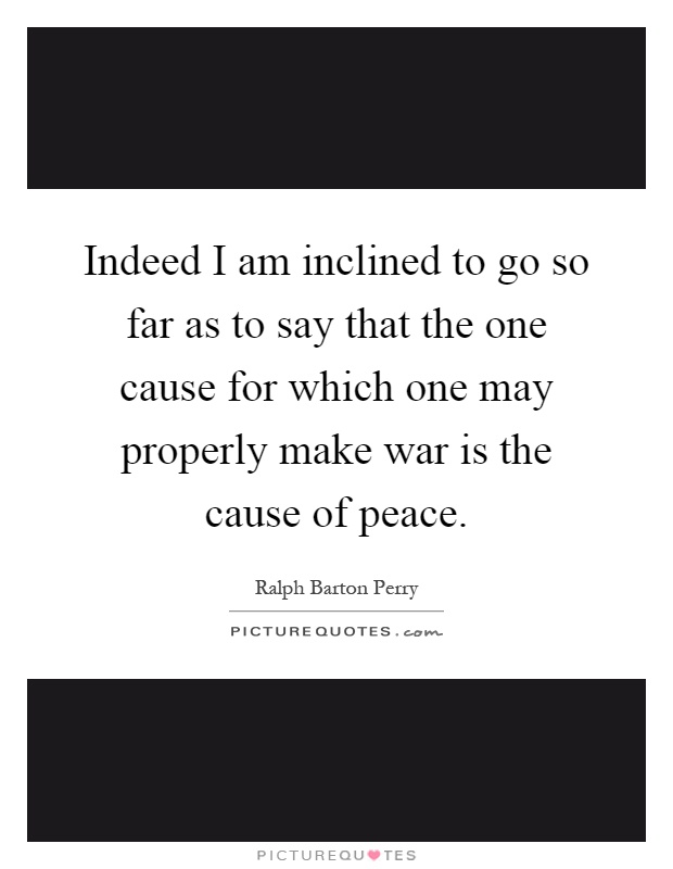 Indeed I am inclined to go so far as to say that the one cause for which one may properly make war is the cause of peace Picture Quote #1