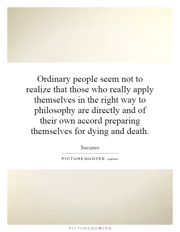 Ordinary people seem not to realize that those who really apply themselves in the right way to philosophy are directly and of their own accord preparing themselves for dying and death Picture Quote #1