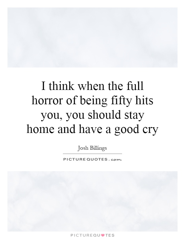I think when the full horror of being fifty hits you, you should stay home and have a good cry Picture Quote #1