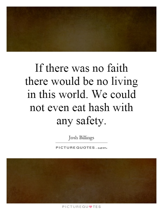 If there was no faith there would be no living in this world. We could not even eat hash with any safety Picture Quote #1