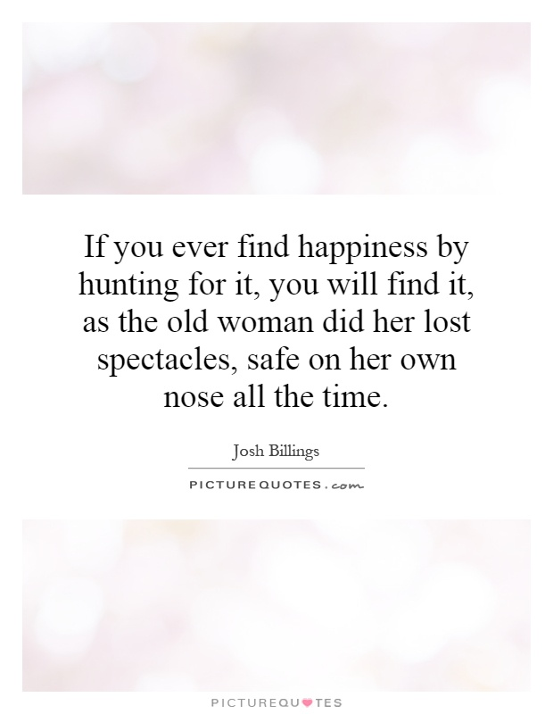 If you ever find happiness by hunting for it, you will find it, as the old woman did her lost spectacles, safe on her own nose all the time Picture Quote #1