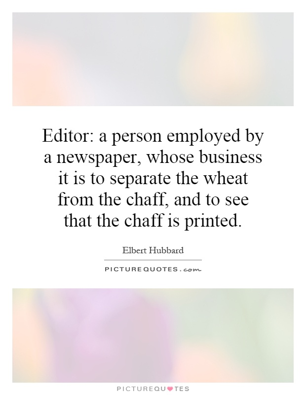 Editor: a person employed by a newspaper, whose business it is to separate the wheat from the chaff, and to see that the chaff is printed Picture Quote #1