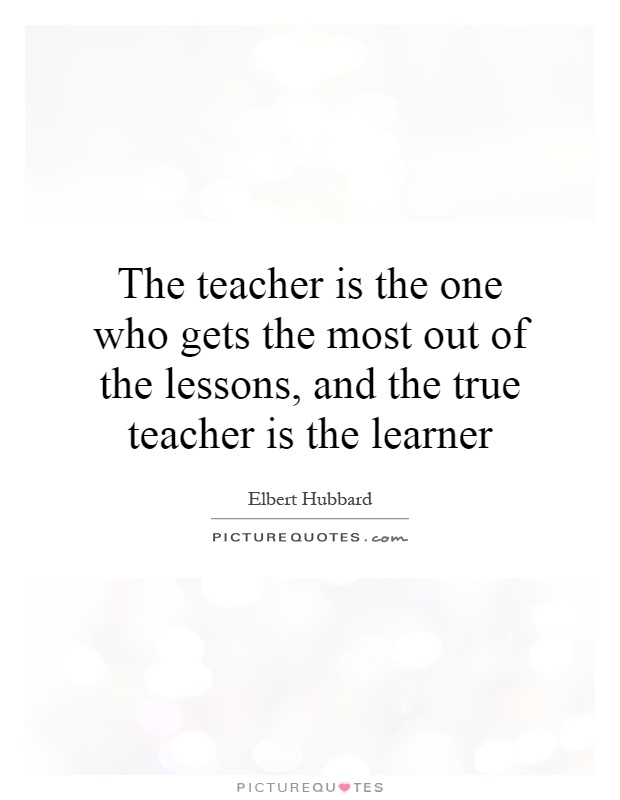 The teacher is the one who gets the most out of the lessons, and the true teacher is the learner Picture Quote #1