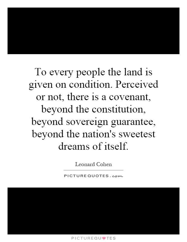 To every people the land is given on condition. Perceived or not, there is a covenant, beyond the constitution, beyond sovereign guarantee, beyond the nation's sweetest dreams of itself Picture Quote #1