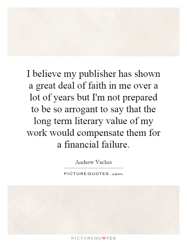 I believe my publisher has shown a great deal of faith in me over a lot of years but I'm not prepared to be so arrogant to say that the long term literary value of my work would compensate them for a financial failure Picture Quote #1