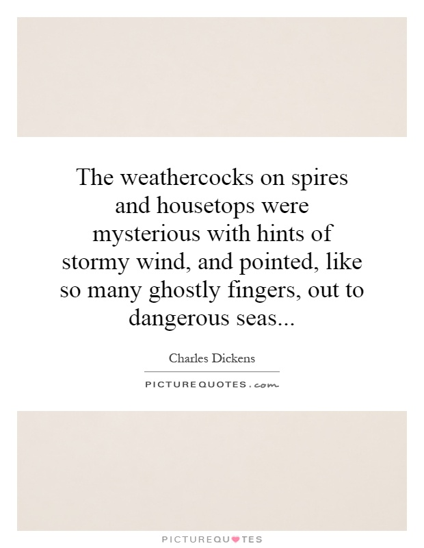 The weathercocks on spires and housetops were mysterious with hints of stormy wind, and pointed, like so many ghostly fingers, out to dangerous seas Picture Quote #1