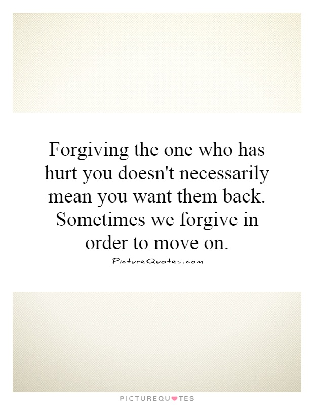 Forgiving the one who has hurt you doesn't necessarily mean you want them back. Sometimes we forgive in order to move on Picture Quote #1