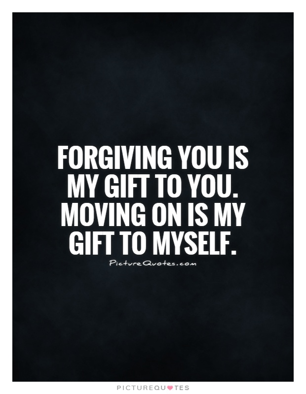 Forgiving you is my gift to you. Moving on is my gift to myself Picture Quote #1