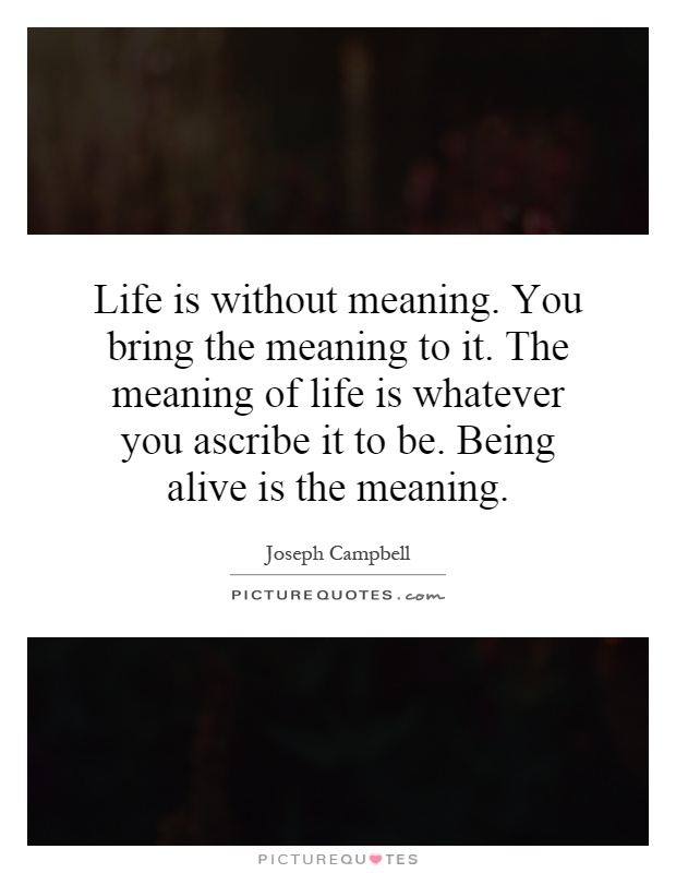 Life is without meaning. You bring the meaning to it. The meaning of life is whatever you ascribe it to be. Being alive is the meaning Picture Quote #1