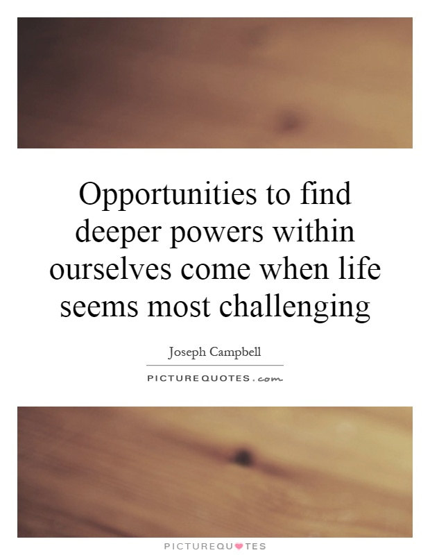 Opportunities to find deeper powers within ourselves come when life seems most challenging Picture Quote #1