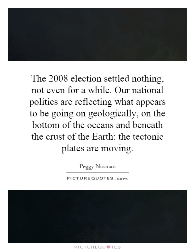 The 2008 election settled nothing, not even for a while. Our national politics are reflecting what appears to be going on geologically, on the bottom of the oceans and beneath the crust of the Earth: the tectonic plates are moving Picture Quote #1